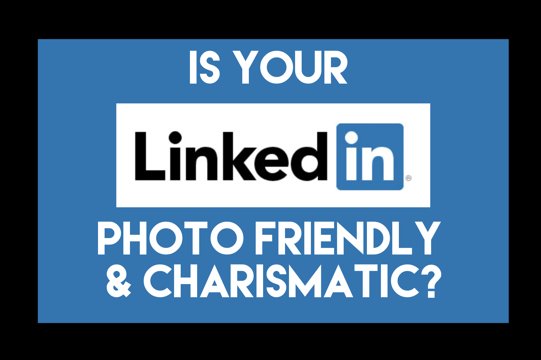 Is Your LinkedIn Photo Friendly and Charismatic?