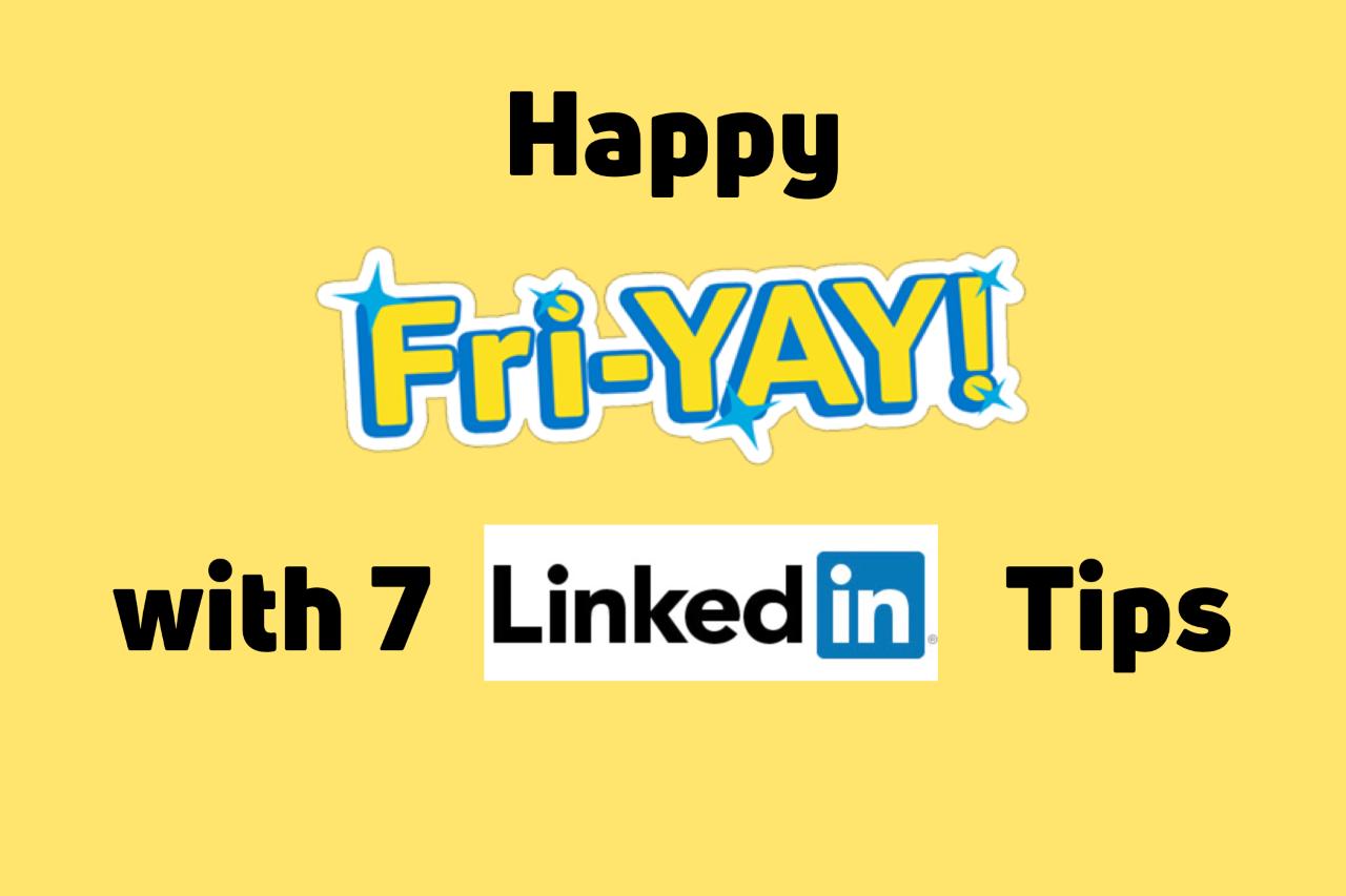 Happy Fri-YAY with 7 Linkedin Tips