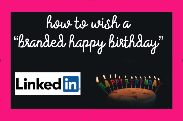 "How to Wish a ""Branded Happy Birthday"" on LinkedIn"