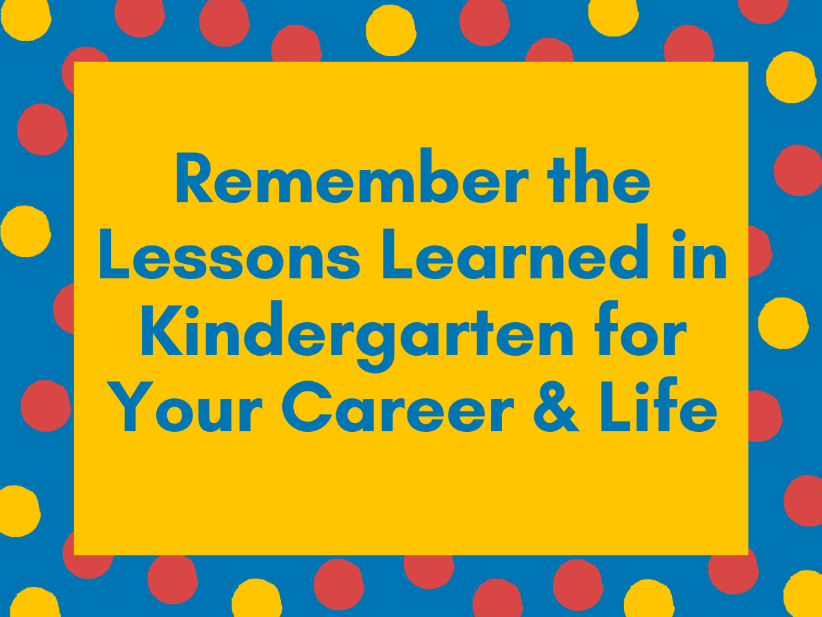 Remember the Lessons Learned in Kindergarten for Your Career and Life