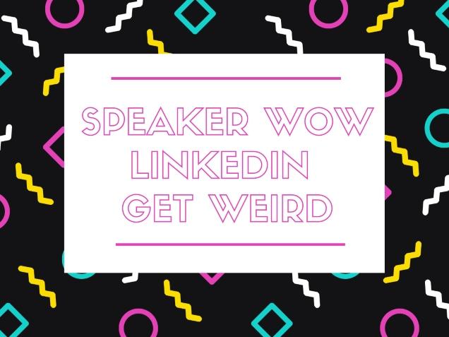 Speaker WOW, LinkedIn, & Get Weird